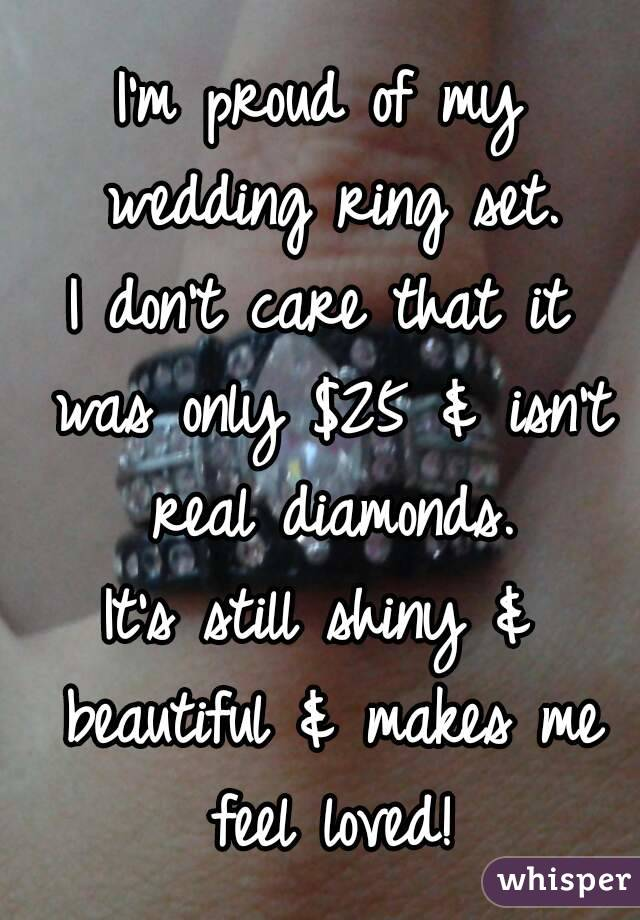 I'm proud of my wedding ring set. I don't care that it was only $25 & isn't real diamonds. It's still shiny & beautiful & makes me feel loved!