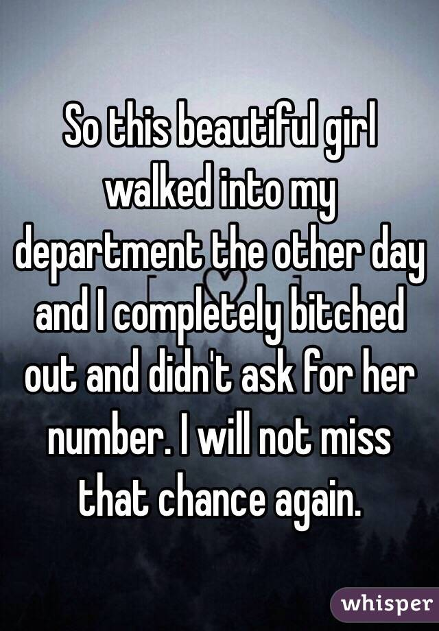 So this beautiful girl walked into my department the other day and I completely bitched out and didn't ask for her number. I will not miss that chance again.