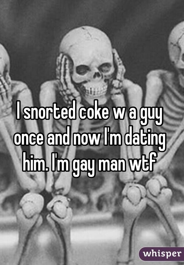 I snorted coke w a guy once and now I'm dating him. I'm gay man wtf