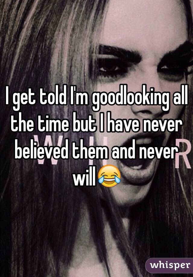 I get told I'm goodlooking all the time but I have never believed them and never will😂