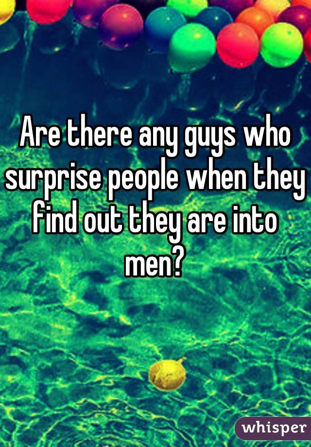 Are there any guys who surprise people when they find out they are into men?