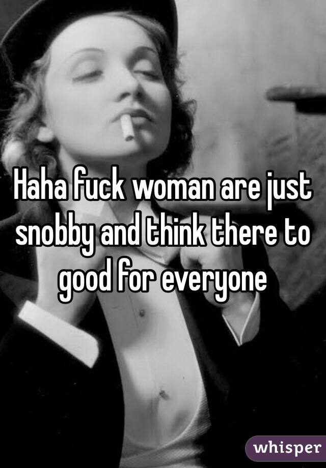 Haha fuck woman are just snobby and think there to good for everyone