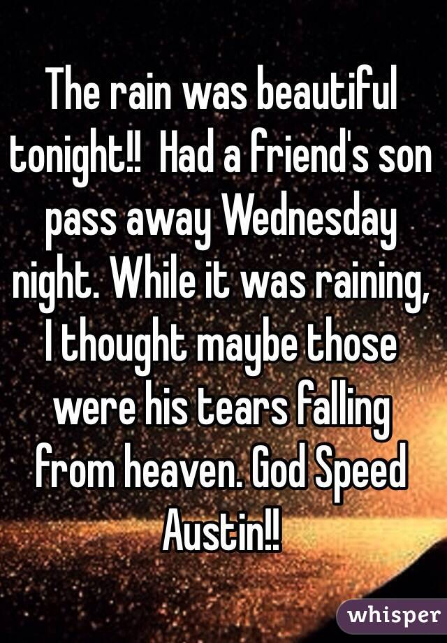 The rain was beautiful tonight!!  Had a friend's son pass away Wednesday night. While it was raining, I thought maybe those were his tears falling from heaven. God Speed Austin!!