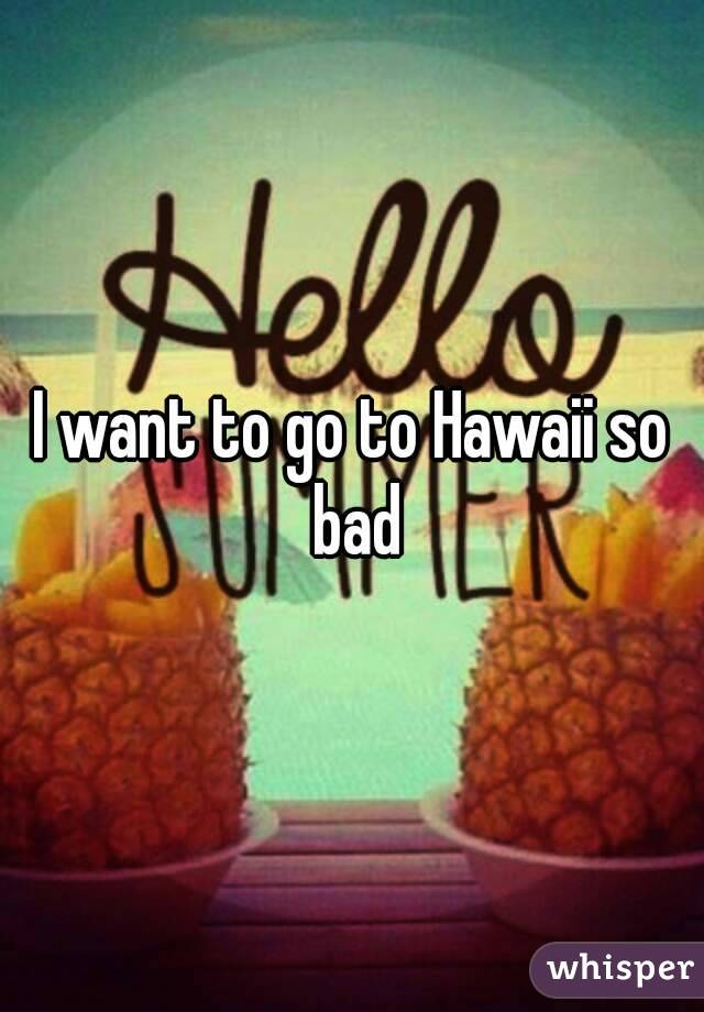 I want to go to Hawaii so bad
