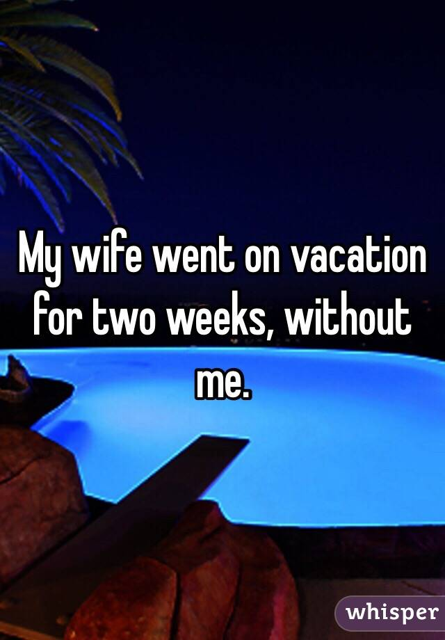 My wife went on vacation for two weeks, without me.
