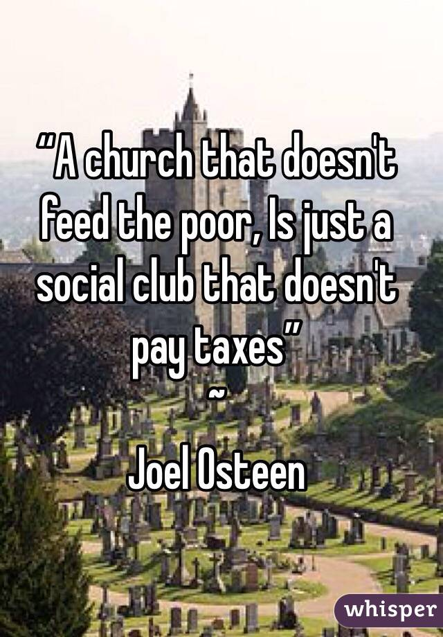 """A church that doesn't feed the poor, Is just a social club that doesn't pay taxes"" ~ Joel Osteen"
