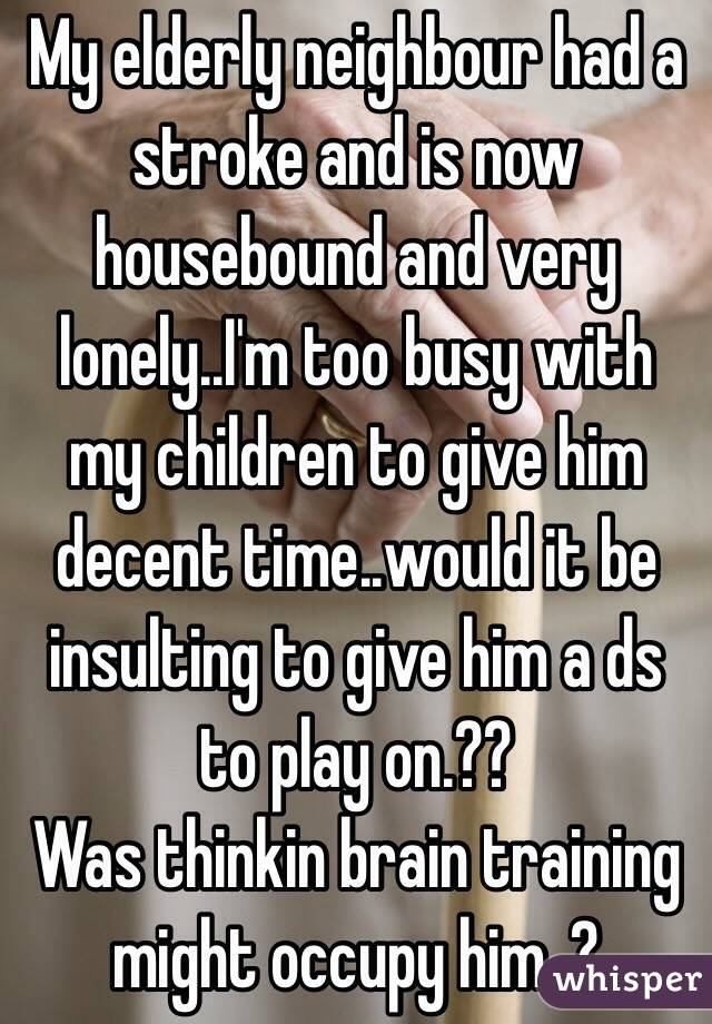 My elderly neighbour had a stroke and is now housebound and very lonely..I'm too busy with my children to give him decent time..would it be insulting to give him a ds to play on.??  Was thinkin brain training might occupy him..?