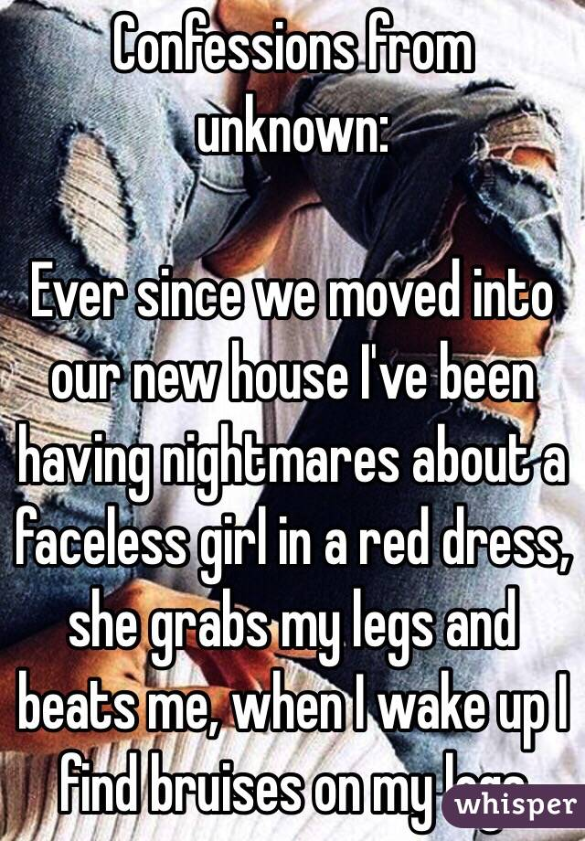 Confessions from unknown:  Ever since we moved into our new house I've been having nightmares about a faceless girl in a red dress, she grabs my legs and beats me, when I wake up I find bruises on my legs