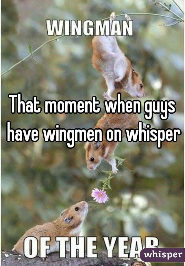 That moment when guys have wingmen on whisper