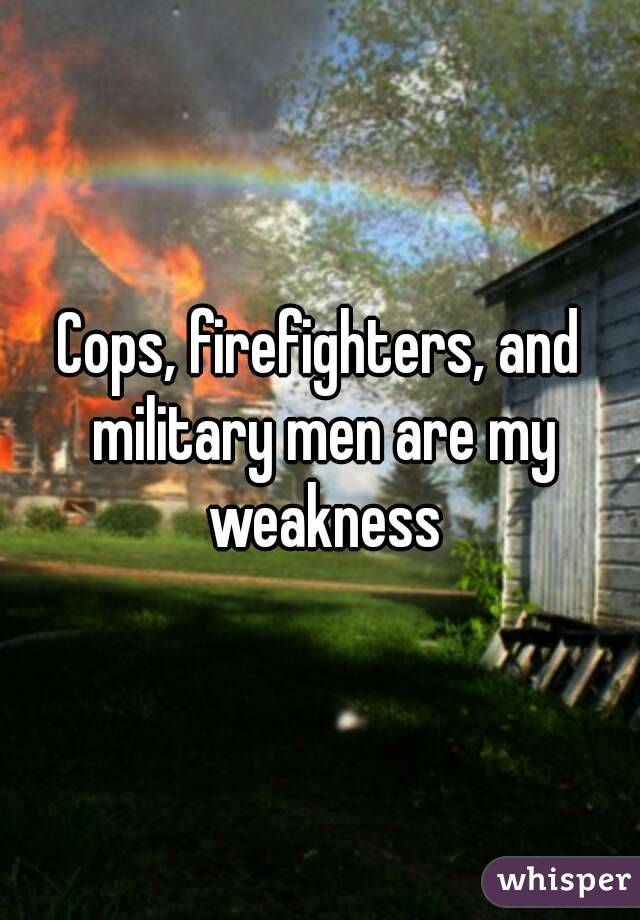 Cops, firefighters, and military men are my weakness