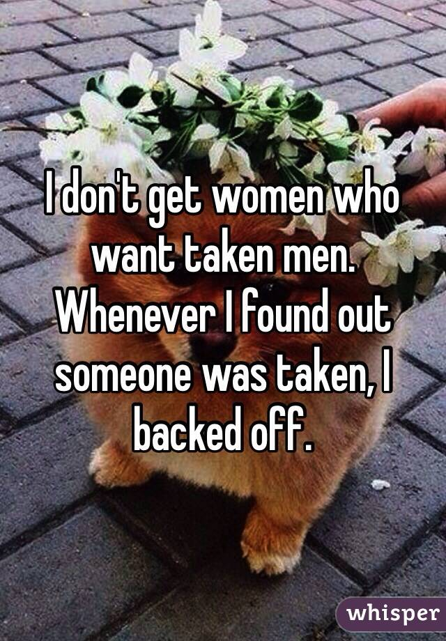 I don't get women who want taken men. Whenever I found out someone was taken, I backed off.