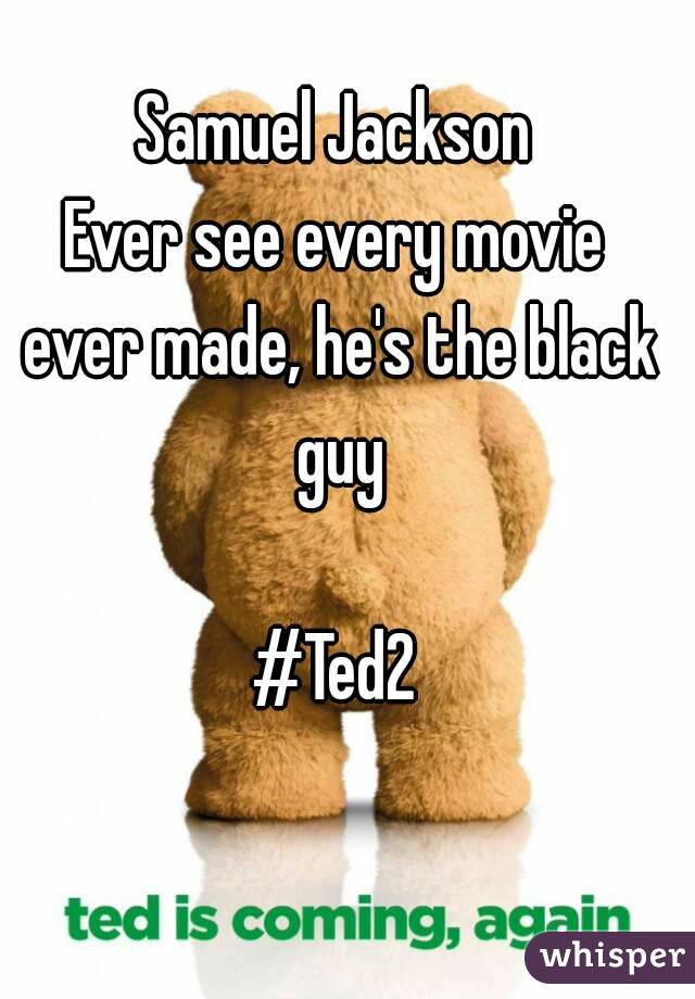 Samuel Jackson Ever see every movie ever made, he's the black guy  #Ted2