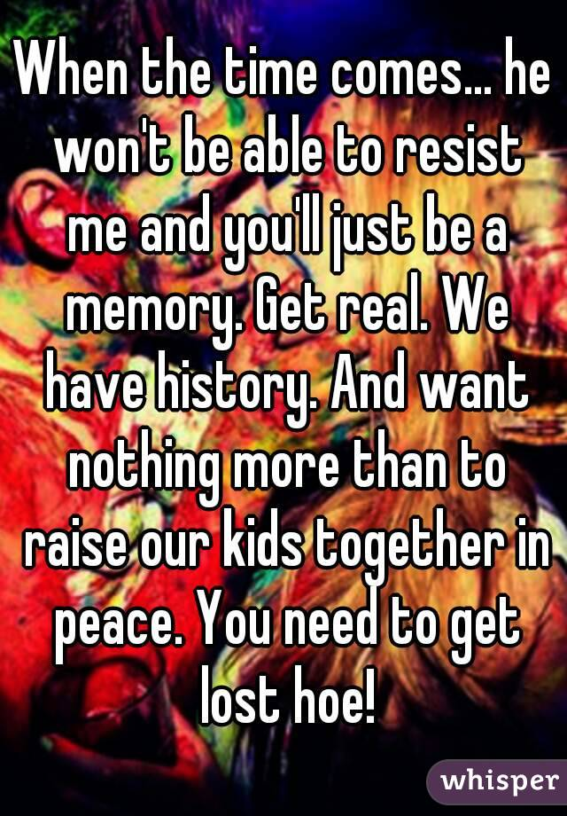 When the time comes... he won't be able to resist me and you'll just be a memory. Get real. We have history. And want nothing more than to raise our kids together in peace. You need to get lost hoe!