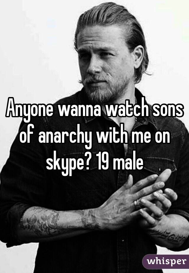 Anyone wanna watch sons of anarchy with me on skype? 19 male