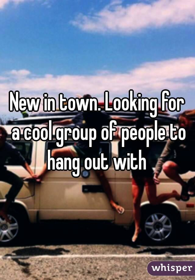 New in town. Looking for a cool group of people to hang out with
