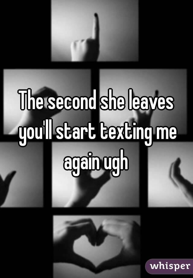 The second she leaves you'll start texting me again ugh