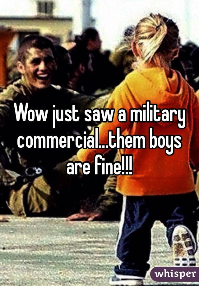 Wow just saw a military commercial...them boys are fine!!!