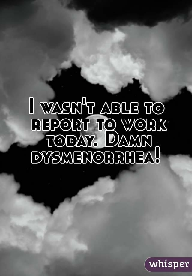 I wasn't able to report to work today. Damn dysmenorrhea!