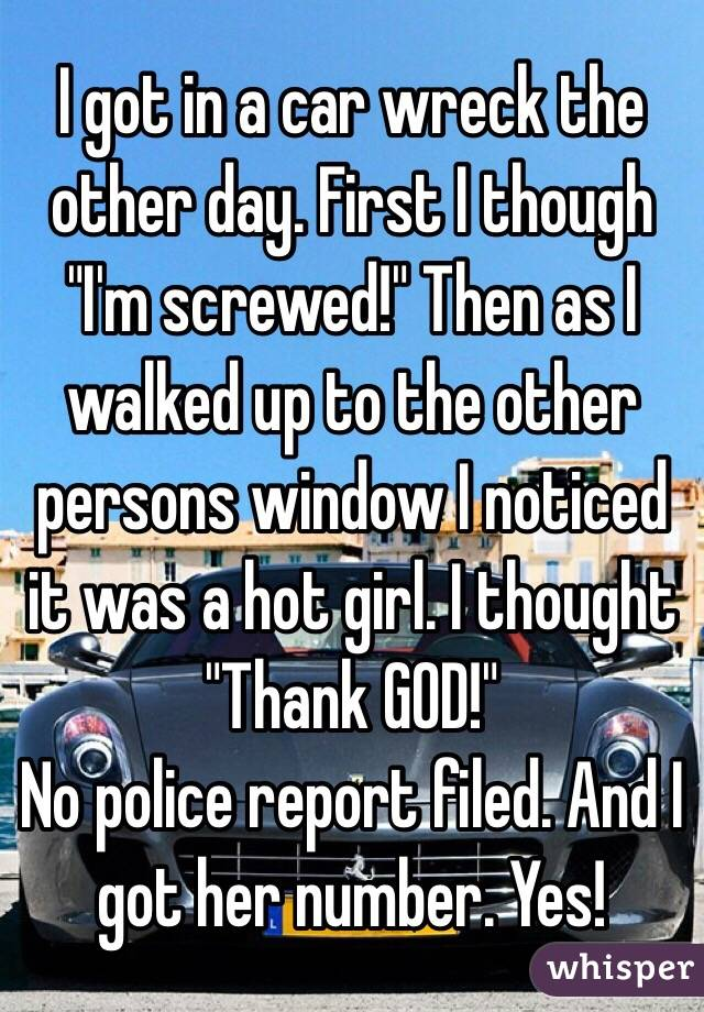 """I got in a car wreck the other day. First I though """"I'm screwed!"""" Then as I walked up to the other persons window I noticed it was a hot girl. I thought """"Thank GOD!"""" No police report filed. And I got her number. Yes!"""