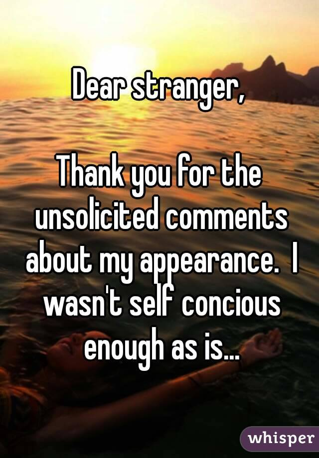 Dear stranger,  Thank you for the unsolicited comments about my appearance.  I wasn't self concious enough as is...