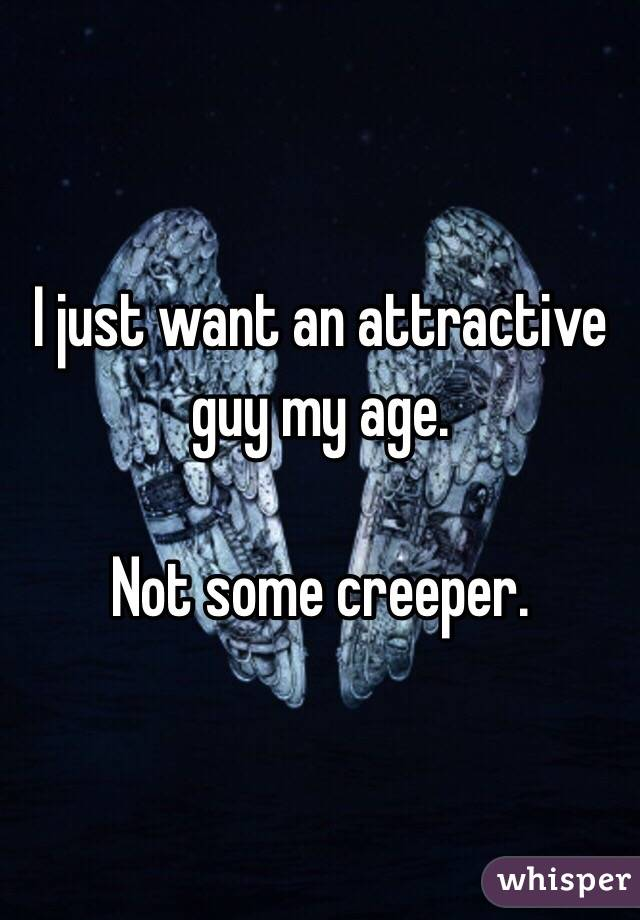 I just want an attractive guy my age.   Not some creeper.