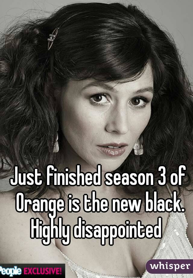 Just finished season 3 of Orange is the new black. Highly disappointed