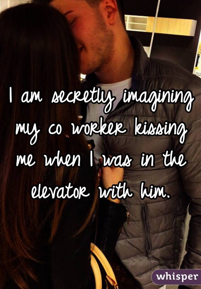 I am secretly imagining my co worker kissing me when I was in the elevator with him.