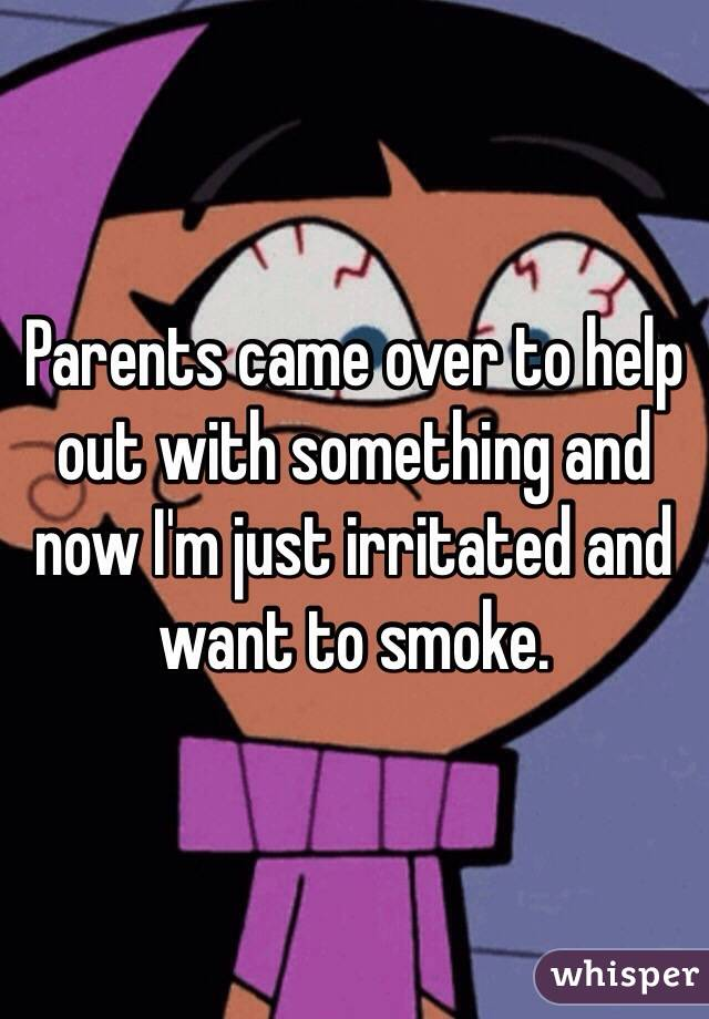 Parents came over to help out with something and now I'm just irritated and want to smoke.