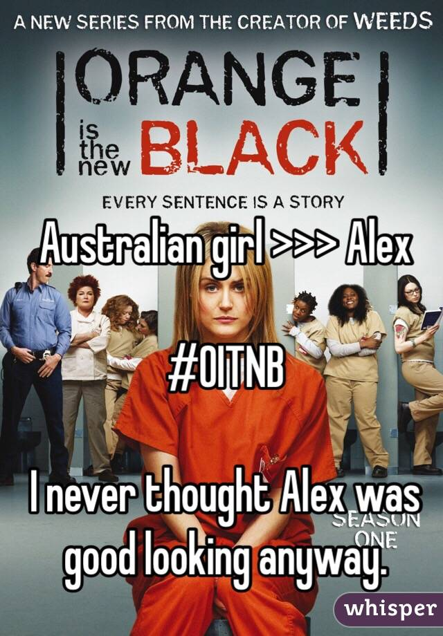 Australian girl >>> Alex  #OITNB  I never thought Alex was good looking anyway.