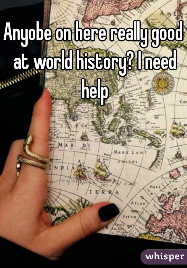 Anyobe on here really good at world history? I need help