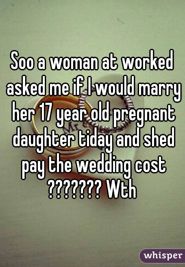 Soo a woman at worked asked me if I would marry her 17 year old pregnant daughter tiday and shed pay the wedding cost ??????? Wth