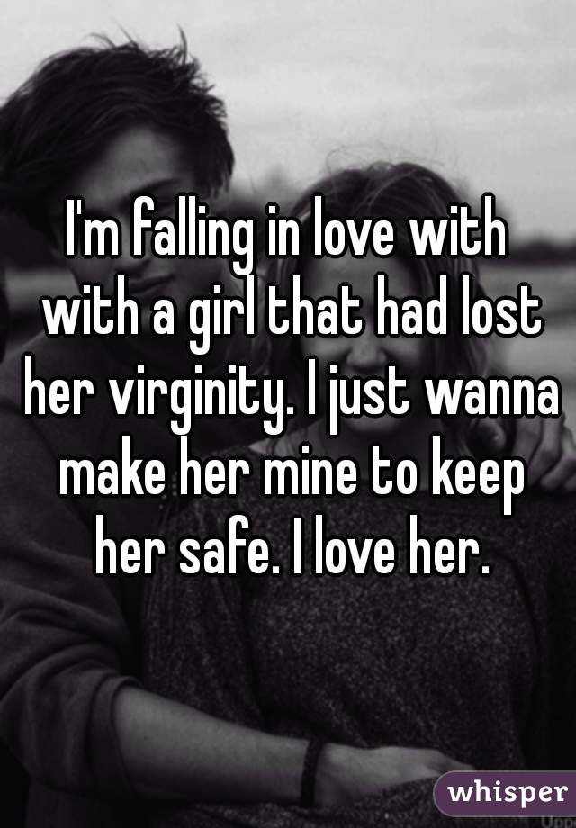 I'm falling in love with with a girl that had lost her virginity. I just wanna make her mine to keep her safe. I love her.