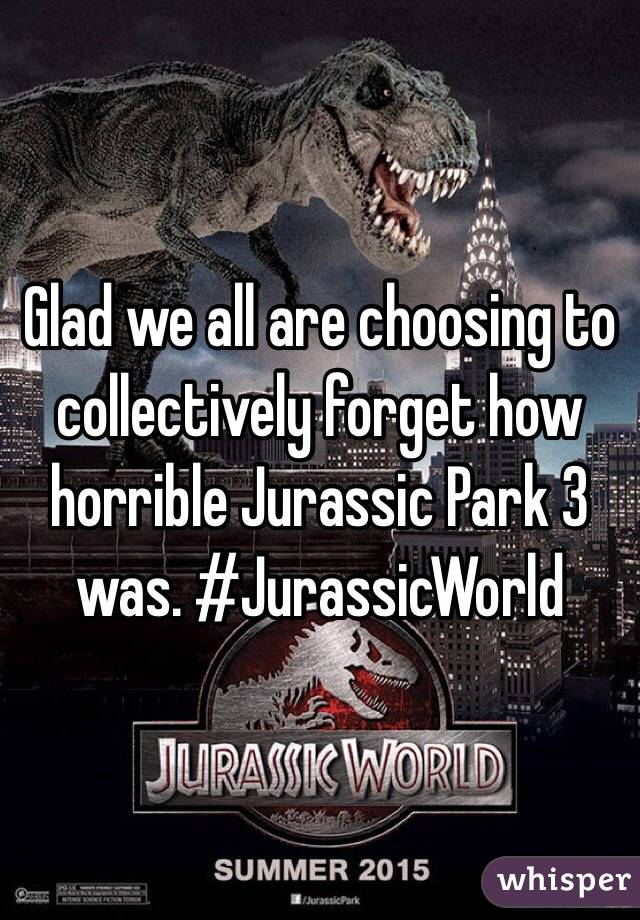 Glad we all are choosing to collectively forget how horrible Jurassic Park 3 was. #JurassicWorld