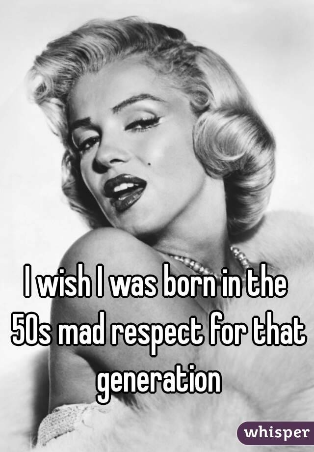 I wish I was born in the 50s mad respect for that generation