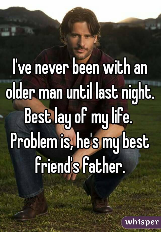 I've never been with an older man until last night.  Best lay of my life.  Problem is, he's my best friend's father.