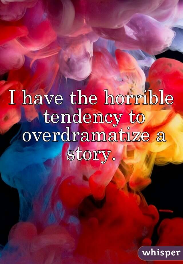 I have the horrible tendency to overdramatize a story.
