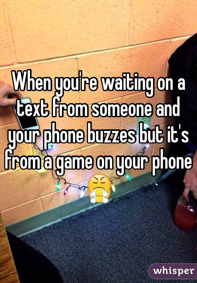 When you're waiting on a text from someone and your phone buzzes but it's from a game on your phone 😤