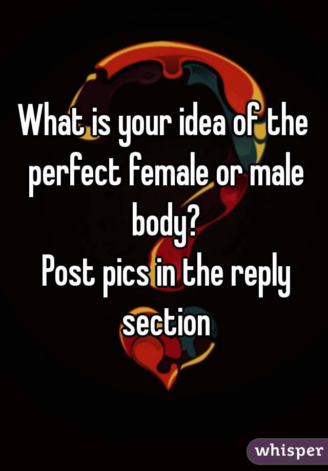 What is your idea of the perfect female or male body?  Post pics in the reply section