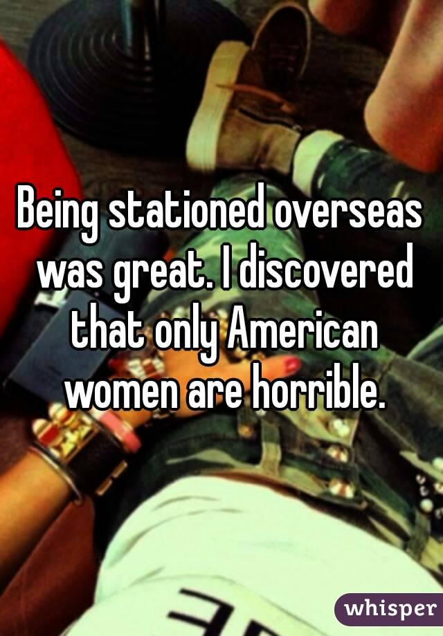 Being stationed overseas was great. I discovered that only American women are horrible.