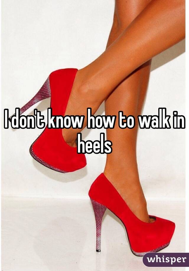 I don't know how to walk in heels