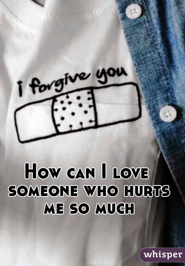 How can I love someone who hurts me so much