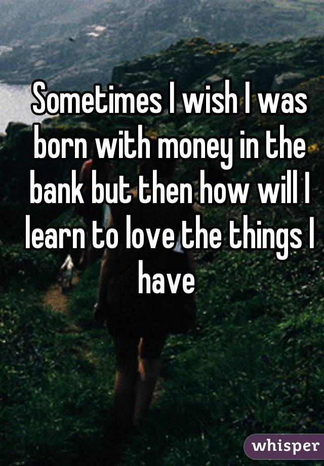 Sometimes I wish I was born with money in the bank but then how will I learn to love the things I have