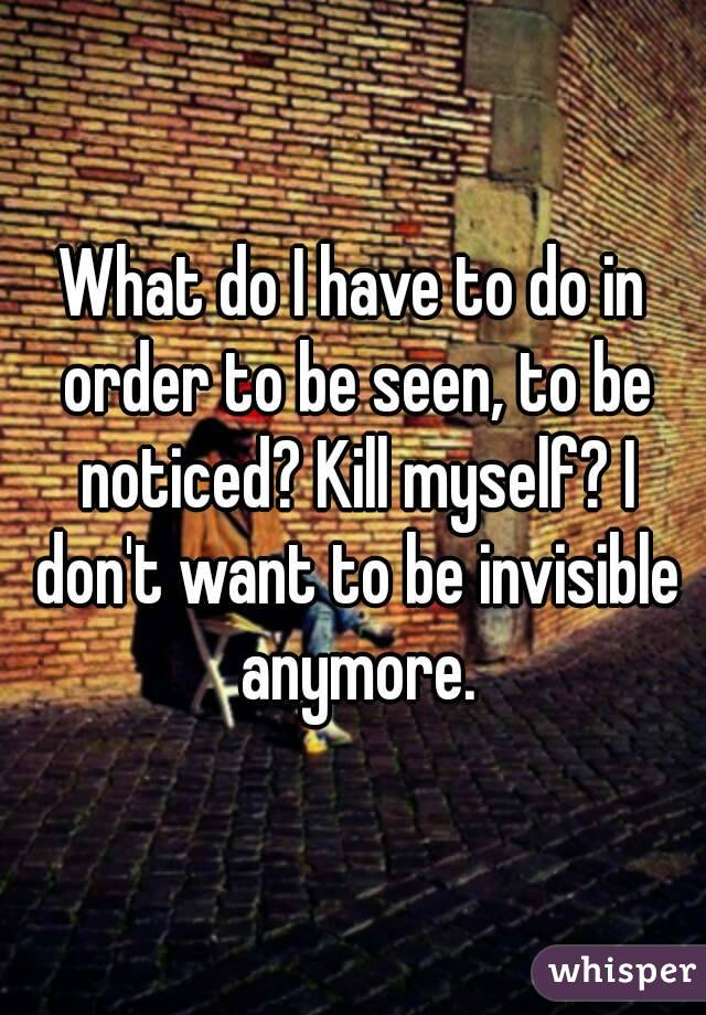 What do I have to do in order to be seen, to be noticed? Kill myself? I don't want to be invisible anymore.