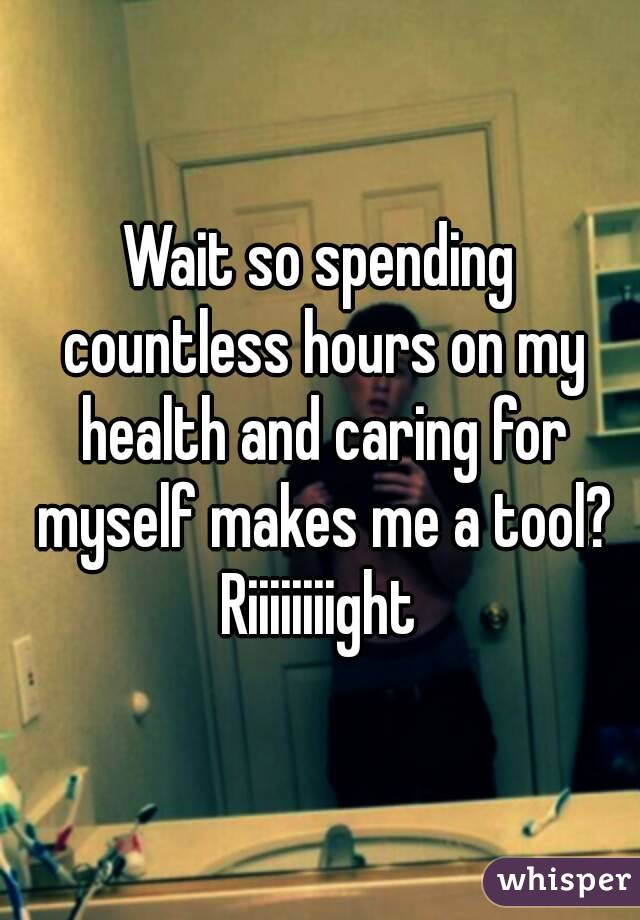 Wait so spending countless hours on my health and caring for myself makes me a tool? Riiiiiiiight