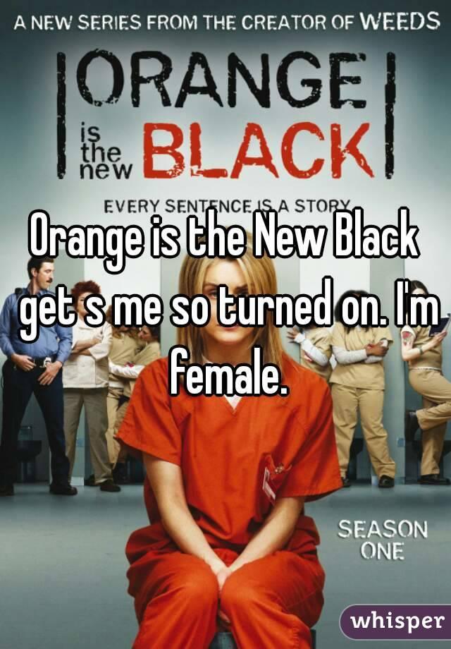 Orange is the New Black get s me so turned on. I'm female.
