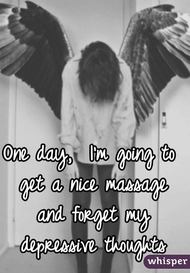 One day,  I'm going to get a nice massage and forget my depressive thoughts