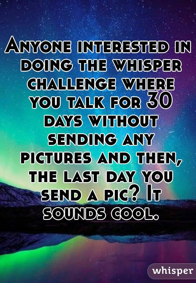 Anyone interested in doing the whisper challenge where you talk for 30 days without sending any pictures and then, the last day you send a pic? It sounds cool.