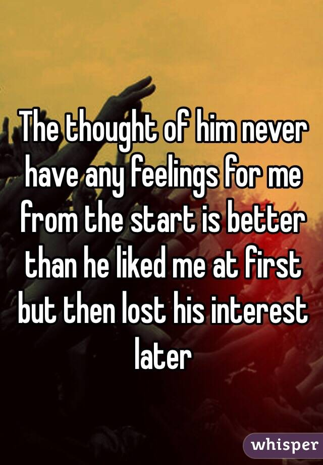 The thought of him never have any feelings for me from the start is better than he liked me at first but then lost his interest later