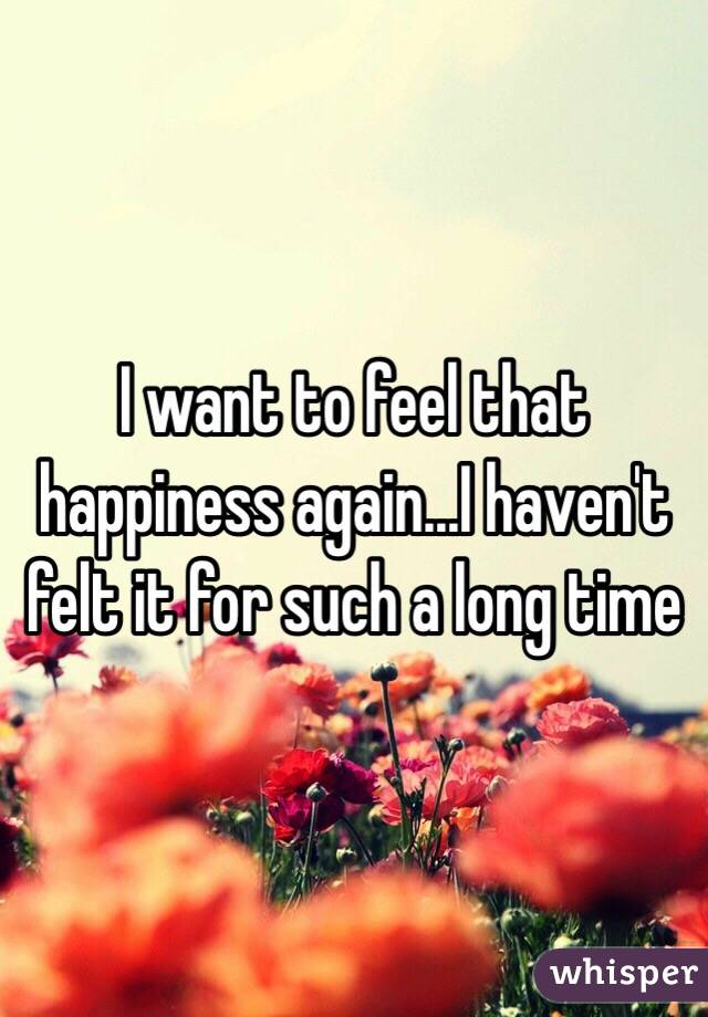 I want to feel that happiness again...I haven't felt it for such a long time