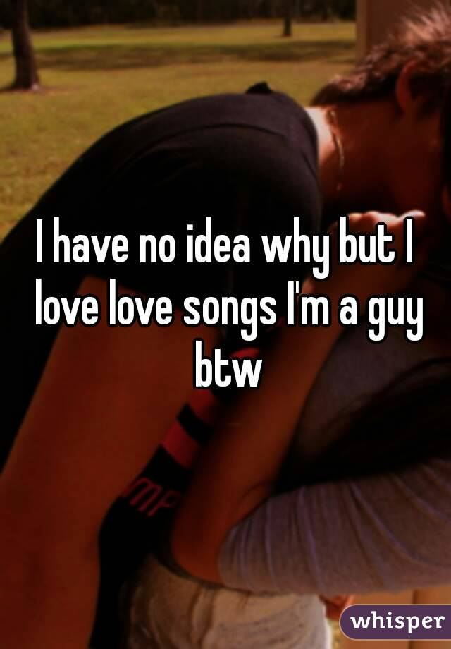 I have no idea why but I love love songs I'm a guy btw